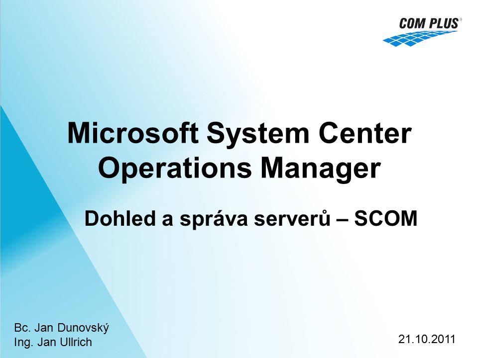Microsoft System Center Operations Manager Dohled a správa serverů – SCOM Bc. Jan Dunovský Ing. Jan Ullrich 21.10.2011