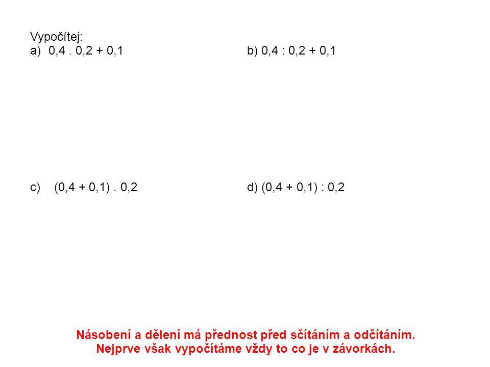 Vypočítej: a)0,4. 0,2 + 0,1b) 0,4 : 0,2 + 0,1 c) (0,4 + 0,1). 0,2d) (0,4 + 0,1) : 0,2 Násobení a dělení má přednost před sčítáním a odčítáním. Nejprve