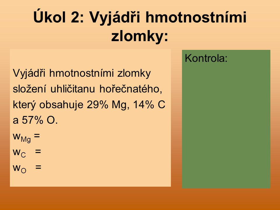 Úkol 2: Vyjádři hmotnostními zlomky: Vyjádři hmotnostními zlomky složení uhličitanu hořečnatého, který obsahuje 29% Mg, 14% C a 57% O. w Mg = w C = w