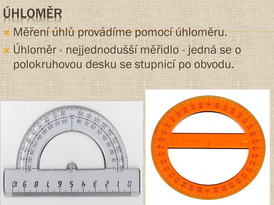  Měření úhlů provádíme pomocí úhloměru.  Úhloměr - nejjednodušší měřidlo - jedná se o polokruhovou desku se stupnicí po obvodu.