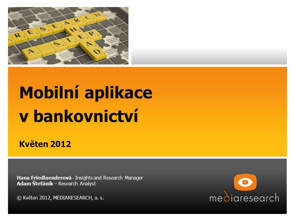 Mobilní aplikace v bankovnictví Květen 2012 Hana Friedlaenderová – Insights and Research Manager Adam Štefánik – Research Analyst © Květen 2012, MEDIA