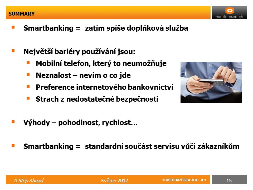 © MEDIARESEARCH, a.s.  Smartbanking = zatím spíše doplňková služba  Největší bariéry používání jsou:  Mobilní telefon, který to neumožňuje  Neznal