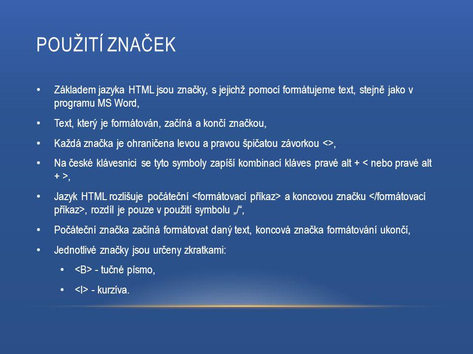 POUŽITÍ ZNAČEK Základem jazyka HTML jsou značky, s jejichž pomocí formátujeme text, stejně jako v programu MS Word, Text, který je formátován, začíná
