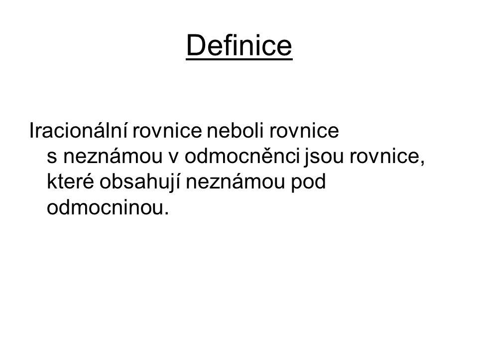 Definice Iracionální rovnice neboli rovnice s neznámou v odmocněnci jsou rovnice, které obsahují neznámou pod odmocninou.