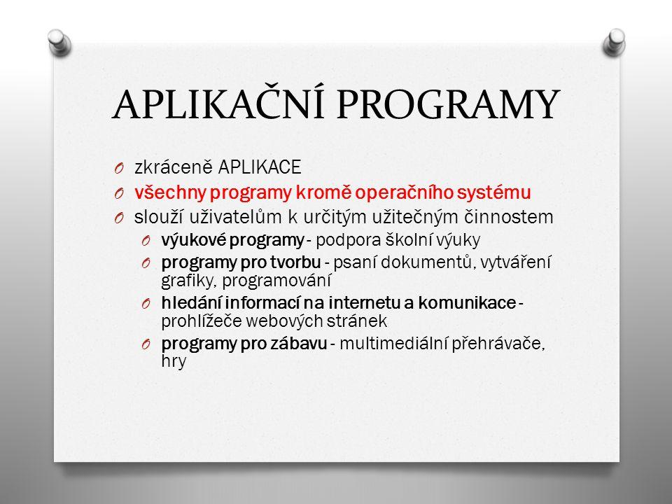 APLIKAČNÍ PROGRAMY O zkráceně APLIKACE O všechny programy kromě operačního systému O slouží uživatelům k určitým užitečným činnostem O výukové programy - podpora školní výuky O programy pro tvorbu - psaní dokumentů, vytváření grafiky, programování O hledání informací na internetu a komunikace - prohlížeče webových stránek O programy pro zábavu - multimediální přehrávače, hry