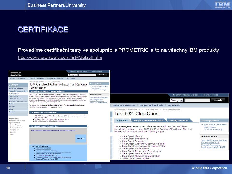 Business Partners University © 2008 IBM Corporation 10 CERTIFIKACE Provádíme certifikační testy ve spolupráci s PROMETRIC a to na všechny IBM produkty http://www.prometric.com/IBM/default.htm