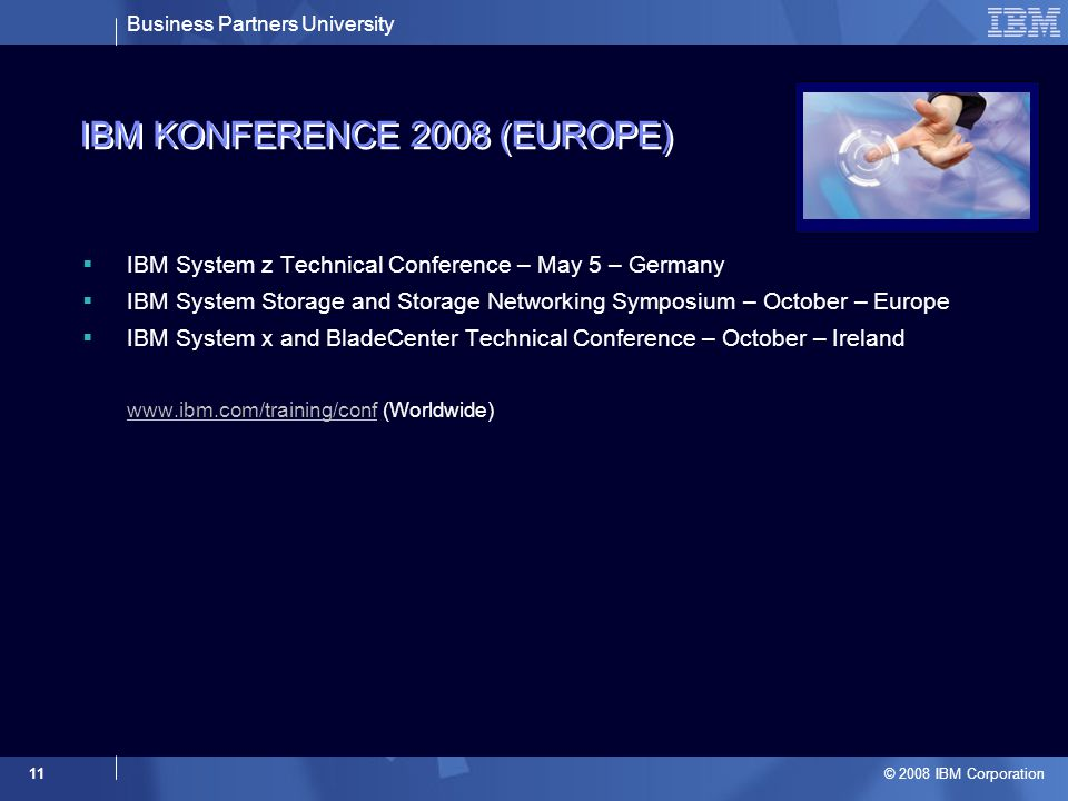Business Partners University © 2008 IBM Corporation 11 IBM KONFERENCE 2008 (EUROPE)  IBM System z Technical Conference – May 5 – Germany  IBM System