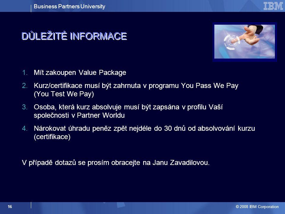 Business Partners University © 2008 IBM Corporation 16 DŮLEŽITÉ INFORMACE 1.Mít zakoupen Value Package 2.Kurz/certifikace musí být zahrnuta v programu You Pass We Pay (You Test We Pay) 3.Osoba, která kurz absolvuje musí být zapsána v profilu Vaší společnosti v Partner Worldu 4.Nárokovat úhradu peněz zpět nejdéle do 30 dnů od absolvování kurzu (certifikace) V případě dotazů se prosím obracejte na Janu Zavadilovou.
