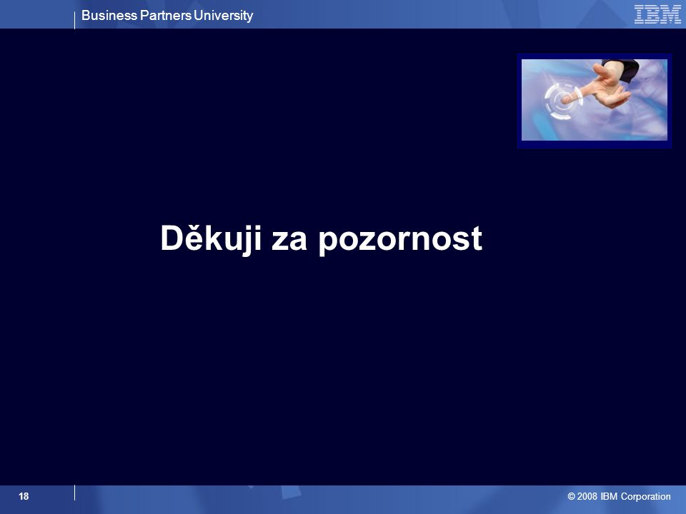Business Partners University © 2008 IBM Corporation 18 Děkuji za pozornost