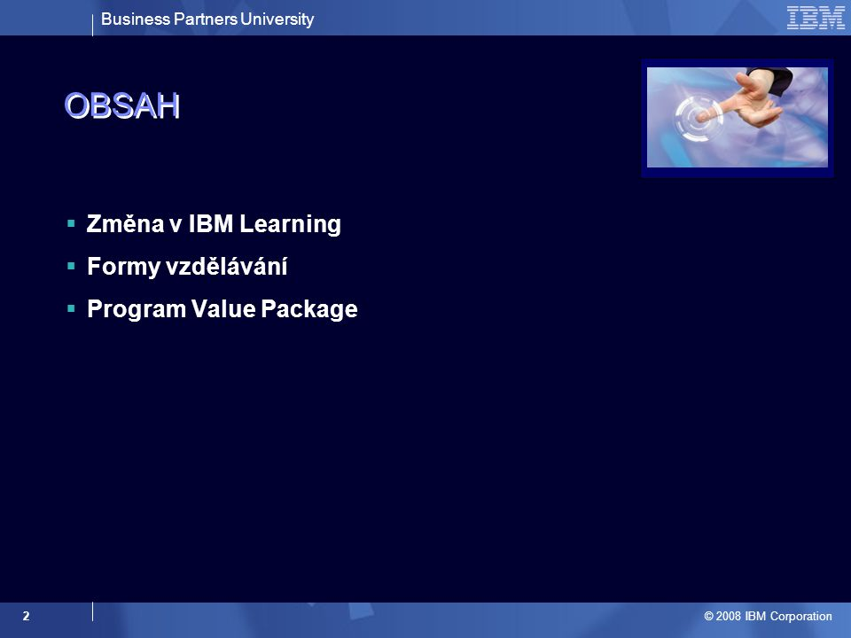 Business Partners University © 2008 IBM Corporation 2 OBSAH  Změna v IBM Learning  Formy vzdělávání  Program Value Package