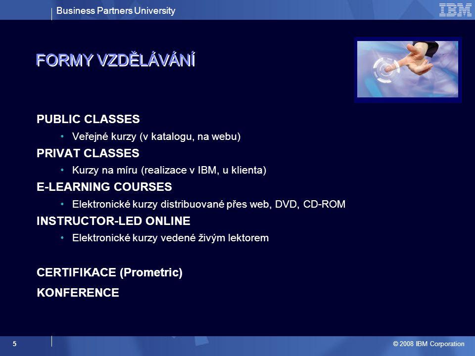 Business Partners University © 2008 IBM Corporation 5 FORMY VZDĚLÁVÁNÍ PUBLIC CLASSES Veřejné kurzy (v katalogu, na webu) PRIVAT CLASSES Kurzy na míru (realizace v IBM, u klienta) E-LEARNING COURSES Elektronické kurzy distribuované přes web, DVD, CD-ROM INSTRUCTOR-LED ONLINE Elektronické kurzy vedené živým lektorem CERTIFIKACE (Prometric) KONFERENCE