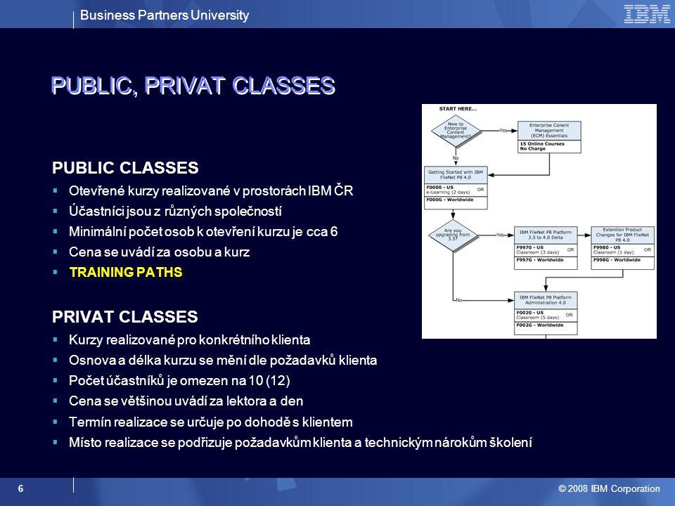 Business Partners University © 2008 IBM Corporation 6 PUBLIC, PRIVAT CLASSES PUBLIC CLASSES  Otevřené kurzy realizované v prostorách IBM ČR  Účastníci jsou z různých společností  Minimální počet osob k otevření kurzu je cca 6  Cena se uvádí za osobu a kurz  TRAINING PATHS PRIVAT CLASSES  Kurzy realizované pro konkrétního klienta  Osnova a délka kurzu se mění dle požadavků klienta  Počet účastníků je omezen na 10 (12)  Cena se většinou uvádí za lektora a den  Termín realizace se určuje po dohodě s klientem  Místo realizace se podřizuje požadavkům klienta a technickým nárokům školení