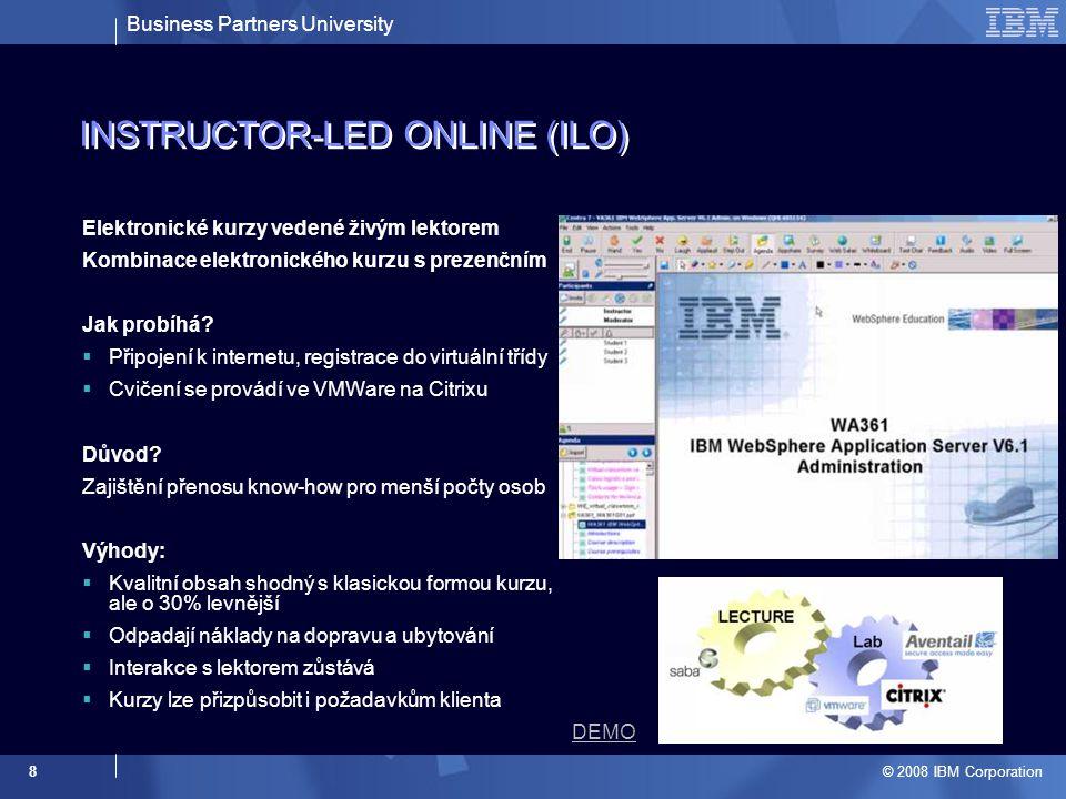 Business Partners University © 2008 IBM Corporation 8 INSTRUCTOR-LED ONLINE (ILO) Elektronické kurzy vedené živým lektorem Kombinace elektronického kurzu s prezenčním Jak probíhá.