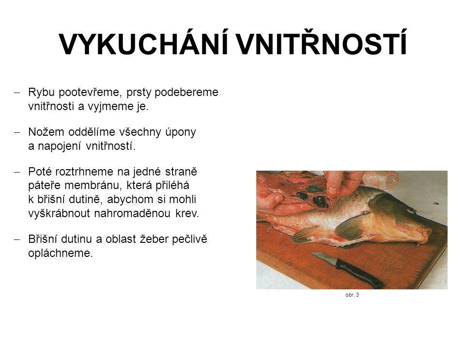 VYKUCHÁNÍ VNITŘNOSTÍ  Rybu pootevřeme, prsty podebereme vnitřnosti a vyjmeme je.  Nožem oddělíme všechny úpony a napojení vnitřností.  Poté roztrhn
