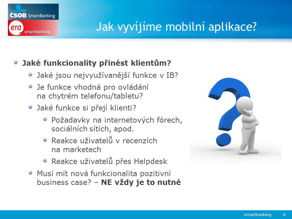 Jak vyvíjíme mobilní aplikace? smartbanking 6 Jaké funkcionality přinést klientům? Jaké jsou nejvyužívanější funkce v IB? Je funkce vhodná pro ovládán