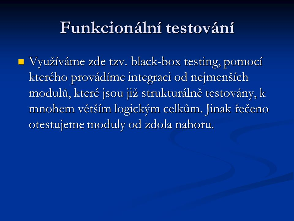 Funkcionální testování Využíváme zde tzv. black-box testing, pomocí kterého provádíme integraci od nejmenších modulů, které jsou již strukturálně test