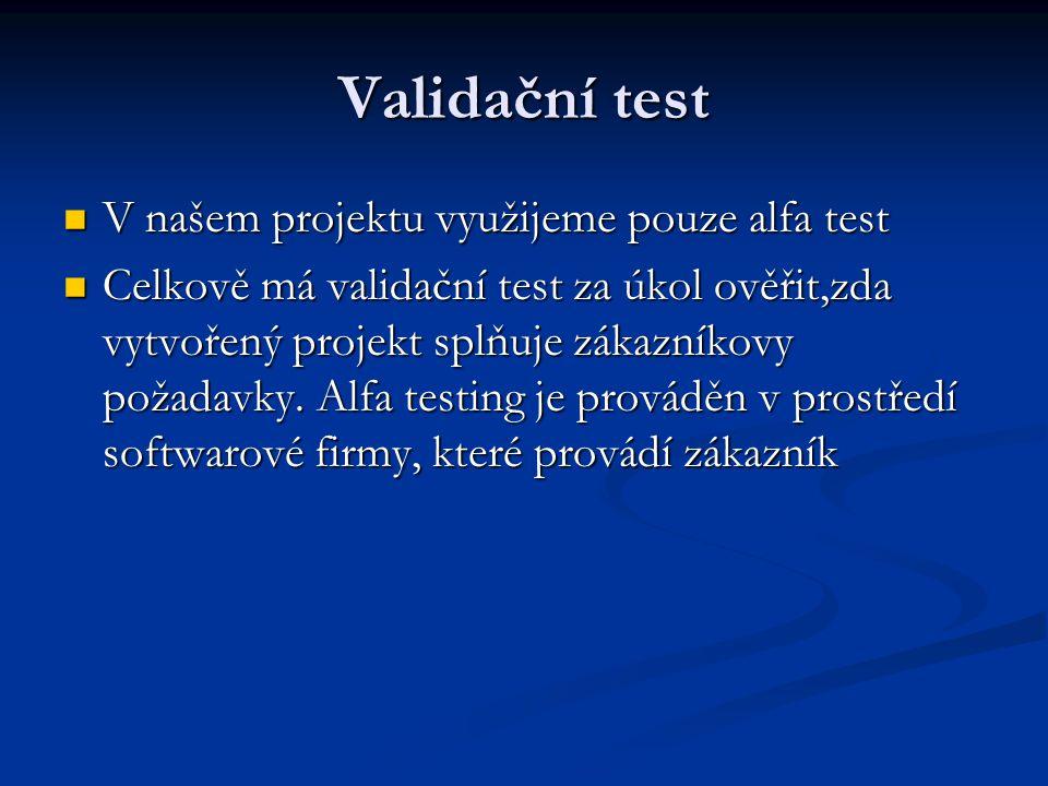 Validační test V našem projektu využijeme pouze alfa test V našem projektu využijeme pouze alfa test Celkově má validační test za úkol ověřit,zda vytvořený projekt splňuje zákazníkovy požadavky.