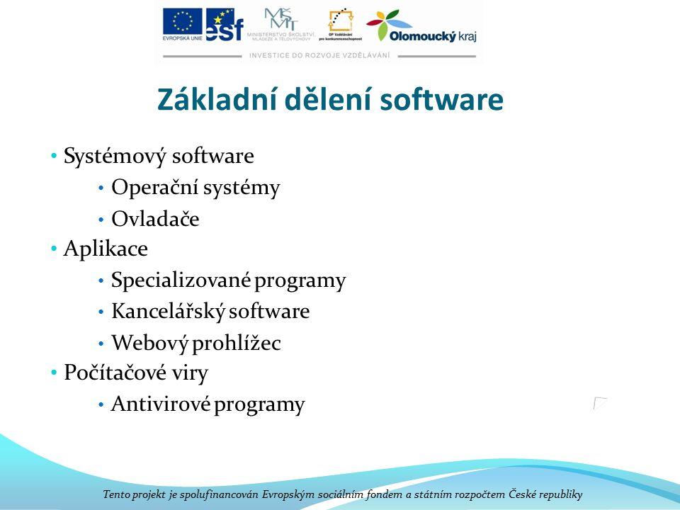 Základní dělení software Systémový software Operační systémy Ovladače Aplikace Specializované programy Kancelářský software Webový prohlížec Počítačové viry Antivirové programy Tento projekt je spolufinancován Evropským sociálním fondem a státním rozpočtem České republiky