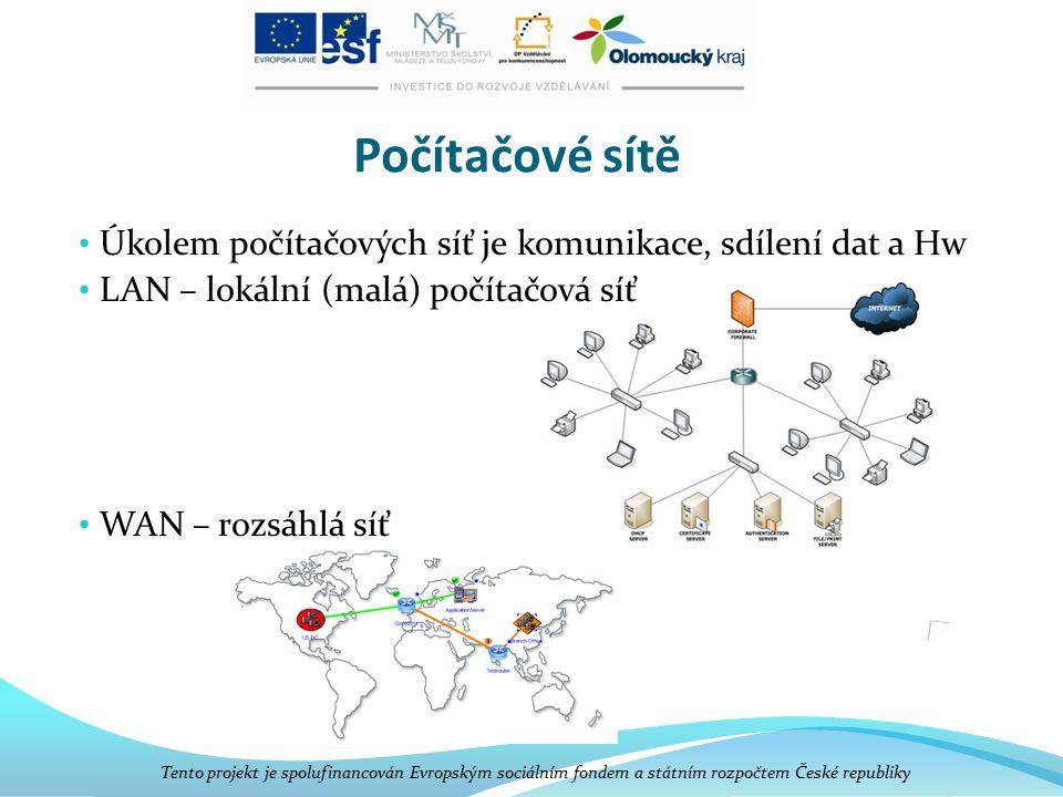 Počítačové sítě Úkolem počítačových síť je komunikace, sdílení dat a Hw LAN – lokální (malá) počítačová síť WAN – rozsáhlá síť Tento projekt je spolufinancován Evropským sociálním fondem a státním rozpočtem České republiky