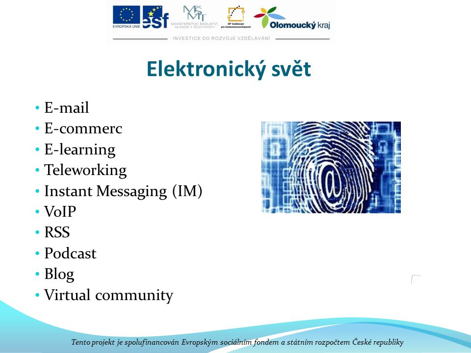 Elektronický svět E-mail E-commerc E-learning Teleworking Instant Messaging (IM) VoIP RSS Podcast Blog Virtual community Tento projekt je spolufinanco
