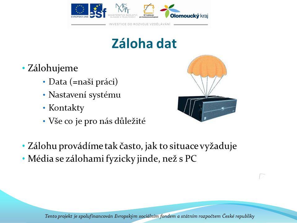 Záloha dat Zálohujeme Data (=naši práci) Nastavení systému Kontakty Vše co je pro nás důležité Zálohu provádíme tak často, jak to situace vyžaduje Média se zálohami fyzicky jinde, než s PC Tento projekt je spolufinancován Evropským sociálním fondem a státním rozpočtem České republiky