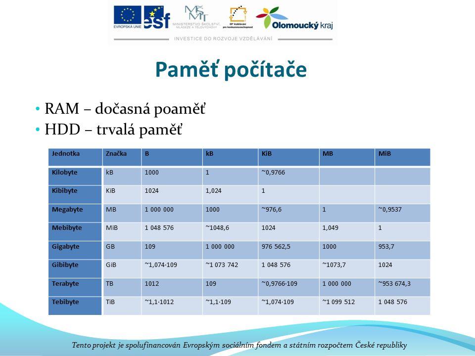 Paměť počítače RAM – dočasná poaměť HDD – trvalá paměť Tento projekt je spolufinancován Evropským sociálním fondem a státním rozpočtem České republiky JednotkaZnačkaBkBKiBMBMiB KilobytekB10001~0,9766 KibibyteKiB10241,0241 MegabyteMB1 000 0001000~976,61~0,9537 MebibyteMiB1 048 576~1048,610241,0491 GigabyteGB1091 000 000976 562,51000953,7 GibibyteGiB~1,074·109~1 073 7421 048 576~1073,71024 TerabyteTB1012109~0,9766·1091 000 000~953 674,3 TebibyteTiB~1,1·1012~1,1·109~1,074·109~1 099 5121 048 576