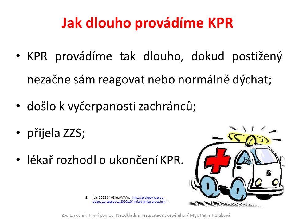 Jak dlouho provádíme KPR KPR provádíme tak dlouho, dokud postižený nezačne sám reagovat nebo normálně dýchat; došlo k vyčerpanosti zachránců; přijela ZZS; lékař rozhodl o ukončení KPR.