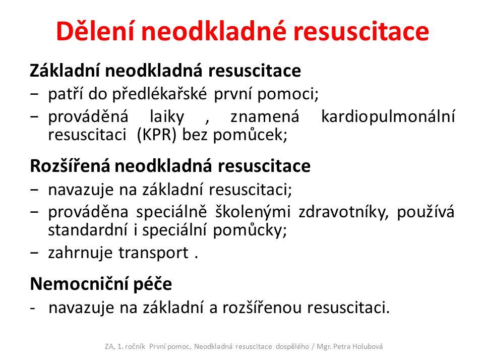 Dělení neodkladné resuscitace Základní neodkladná resuscitace −patří do předlékařské první pomoci; −prováděná laiky, znamená kardiopulmonální resuscitaci (KPR) bez pomůcek; Rozšířená neodkladná resuscitace −navazuje na základní resuscitaci; −prováděna speciálně školenými zdravotníky, používá standardní i speciální pomůcky; −zahrnuje transport.