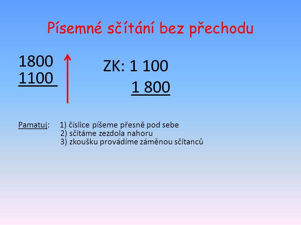 Písemné sčítání bez přechodu 1800 1100 Pamatuj: 1) číslice píšeme přesně pod sebe 2) sčítáme zezdola nahoru 3) zkoušku provádíme záměnou sčítanců ZK: