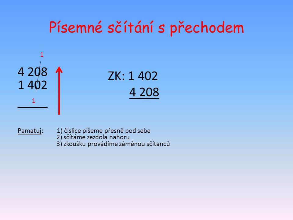 Písemné sčítání s přechodem 4 208 1 402 Pamatuj: 1) číslice píšeme přesně pod sebe 2) sčítáme zezdola nahoru 3) zkoušku provádíme záměnou sčítanců 1 1