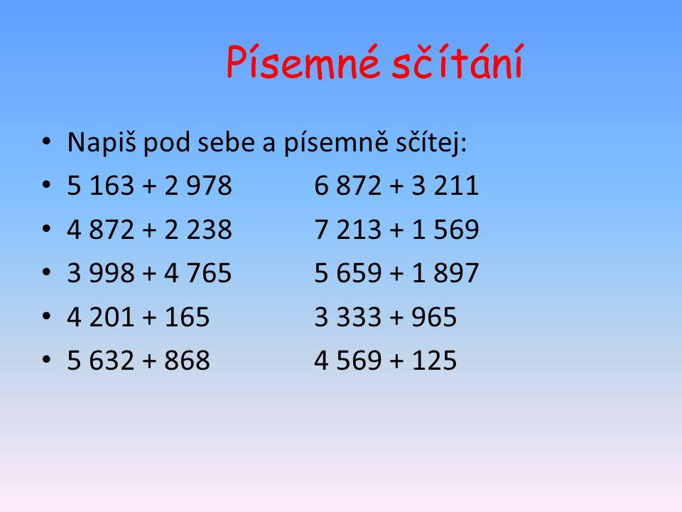 Písemné sčítání Napiš pod sebe a písemně sčítej: 5 163 + 2 9786 872 + 3 211 4 872 + 2 2387 213 + 1 569 3 998 + 4 7655 659 + 1 897 4 201 + 1653 333 + 9