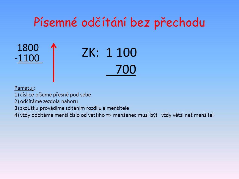 Písemné odčítání bez přechodu 1800 -1100 Pamatuj: 1) číslice píšeme přesně pod sebe 2) odčítáme zezdola nahoru 3) zkoušku provádíme sčítáním rozdílu a