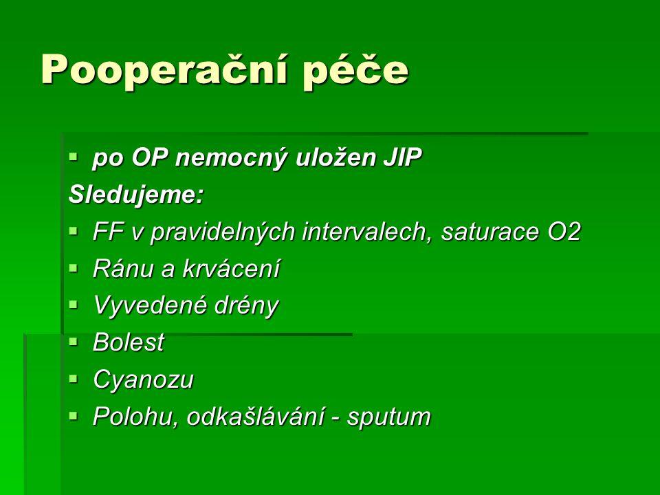 Pooperační péče  po OP nemocný uložen JIP Sledujeme:  FF v pravidelných intervalech, saturace O2  Ránu a krvácení  Vyvedené drény  Bolest  Cyanozu  Polohu, odkašlávání - sputum