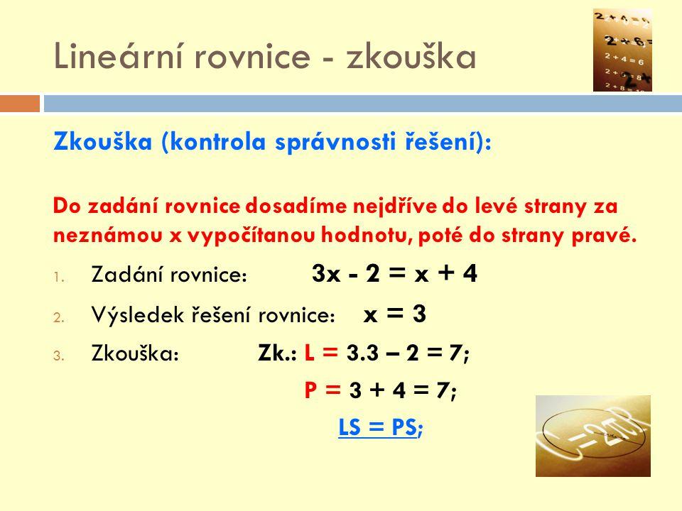 Lineární rovnice - zkouška Zkouška (kontrola správnosti řešení): Do zadání rovnice dosadíme nejdříve do levé strany za neznámou x vypočítanou hodnotu,