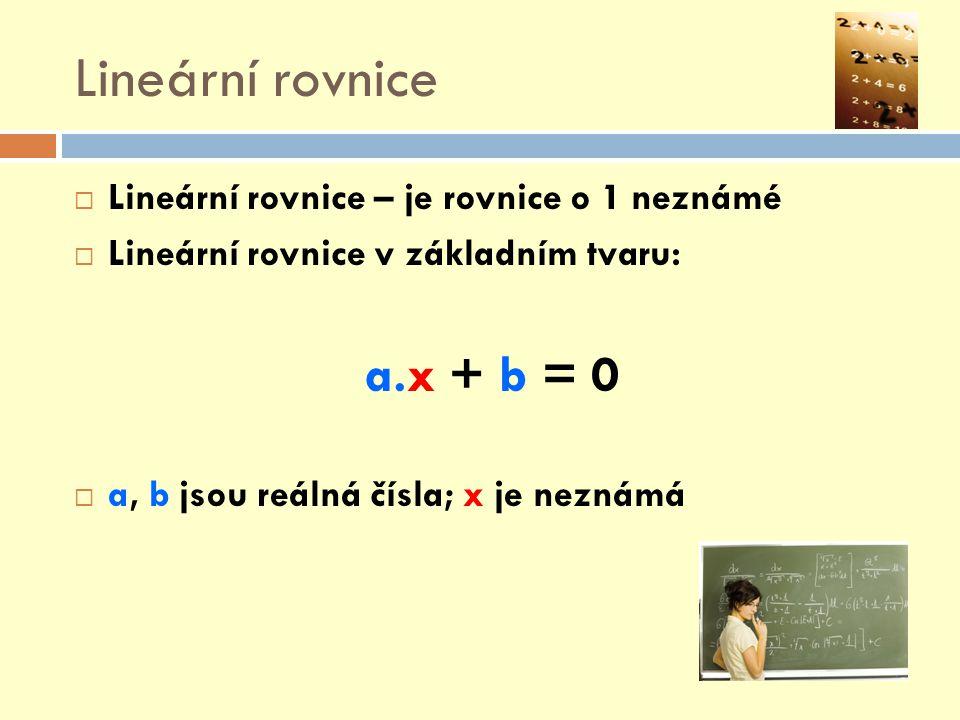 Lineární rovnice  Lineární rovnice – je rovnice o 1 neznámé  Lineární rovnice v základním tvaru: a.x + b = 0  a, b jsou reálná čísla; x je neznámá