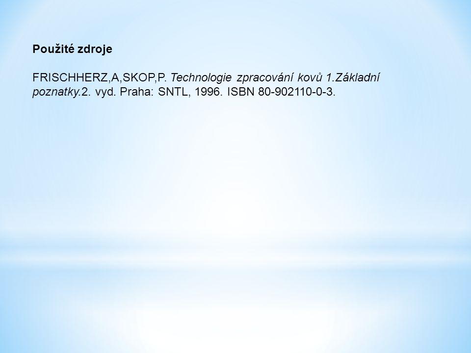 Použité zdroje FRISCHHERZ,A,SKOP,P. Technologie zpracování kovů 1.Základní poznatky.2. vyd. Praha: SNTL, 1996. ISBN 80-902110-0-3.