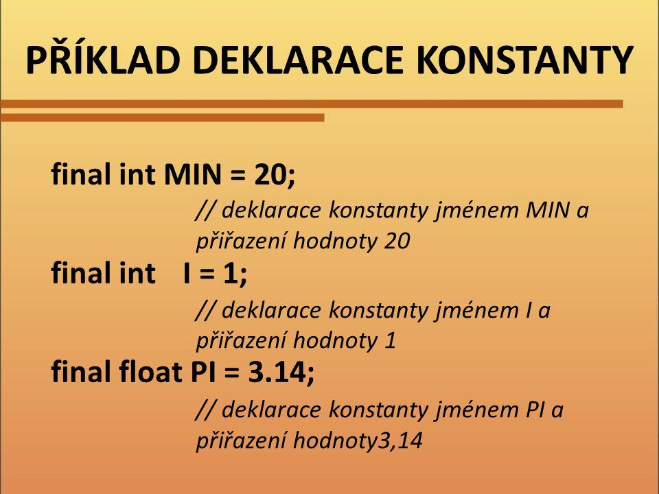 PŘÍKLAD DEKLARACE KONSTANTY final int MIN = 20; final intI = 1; final float PI = 3.14; // deklarace konstanty jménem MIN a přiřazení hodnoty 20 // deklarace konstanty jménem I a přiřazení hodnoty 1 // deklarace konstanty jménem PI a přiřazení hodnoty3,14