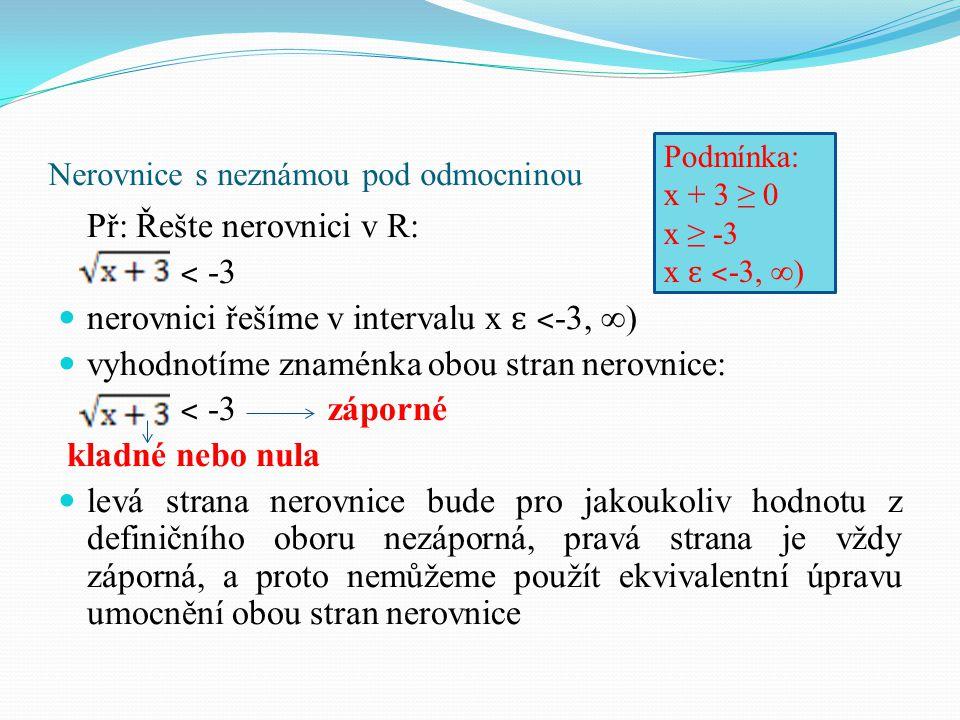 Nerovnice s neznámou pod odmocninou Př: Řešte nerovnici v R: ˂ -3 nerovnici řešíme v intervalu x ɛ ˂ -3, ∞) vyhodnotíme znaménka obou stran nerovnice:
