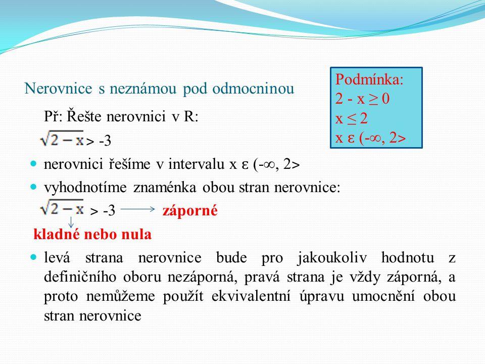 Nerovnice s neznámou pod odmocninou Př: Řešte nerovnici v R: ˃ -3 nerovnici řešíme v intervalu x ɛ (-∞, 2 ˃ vyhodnotíme znaménka obou stran nerovnice: