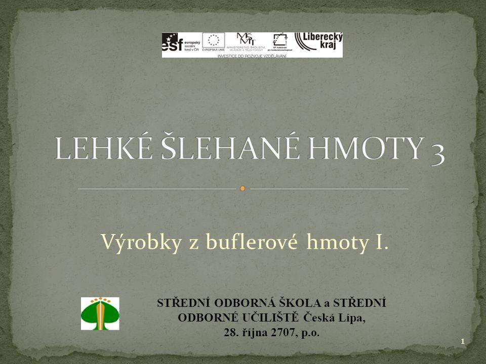 Výrobky z buflerové hmoty I. 1 STŘEDNÍ ODBORNÁ ŠKOLA a STŘEDNÍ ODBORNÉ UČILIŠTĚ Česká Lípa, 28. října 2707, p.o.