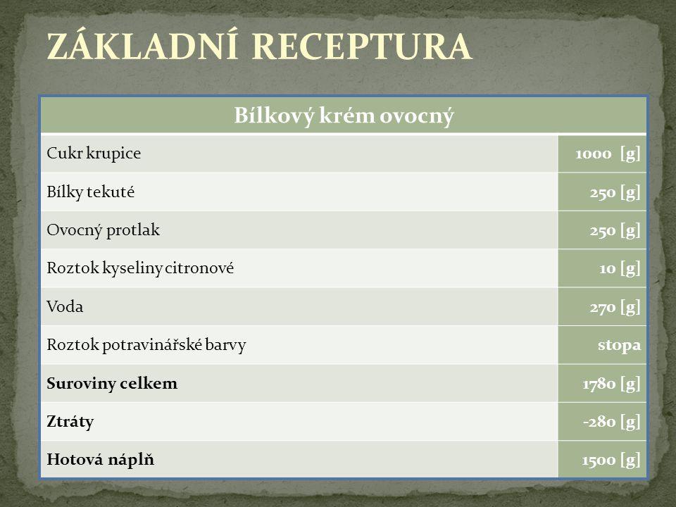 11 ZÁKLADNÍ RECEPTURA Bílkový krém ovocný Cukr krupice1000 [g] Bílky tekuté250 [g] Ovocný protlak250 [g] Roztok kyseliny citronové10 [g] Voda270 [g] R