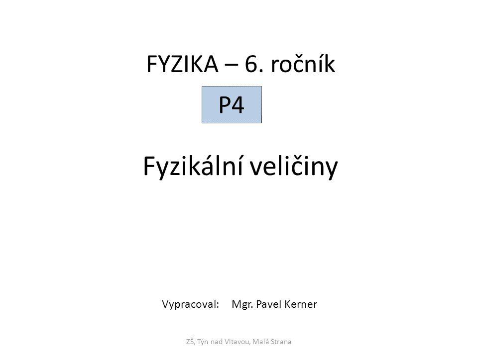 Fyzikální veličiny ZŠ, Týn nad Vltavou, Malá Strana FYZIKA – 6. ročník P4 Vypracoval: Mgr. Pavel Kerner