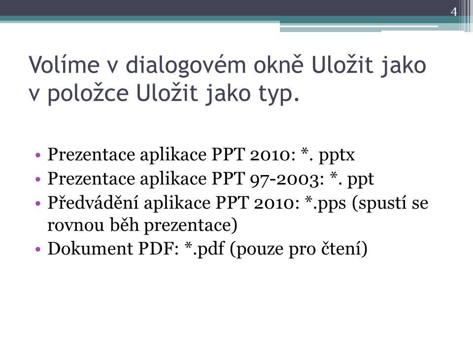 Volíme v dialogovém okně Uložit jako v položce Uložit jako typ. Prezentace aplikace PPT 2010: *. pptx Prezentace aplikace PPT 97-2003: *. ppt Předvádě