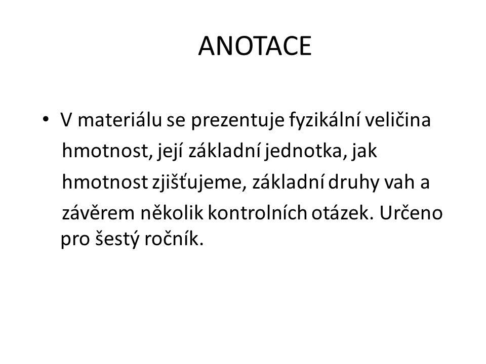 ANOTACE V materiálu se prezentuje fyzikální veličina hmotnost, její základní jednotka, jak hmotnost zjišťujeme, základní druhy vah a závěrem několik kontrolních otázek.