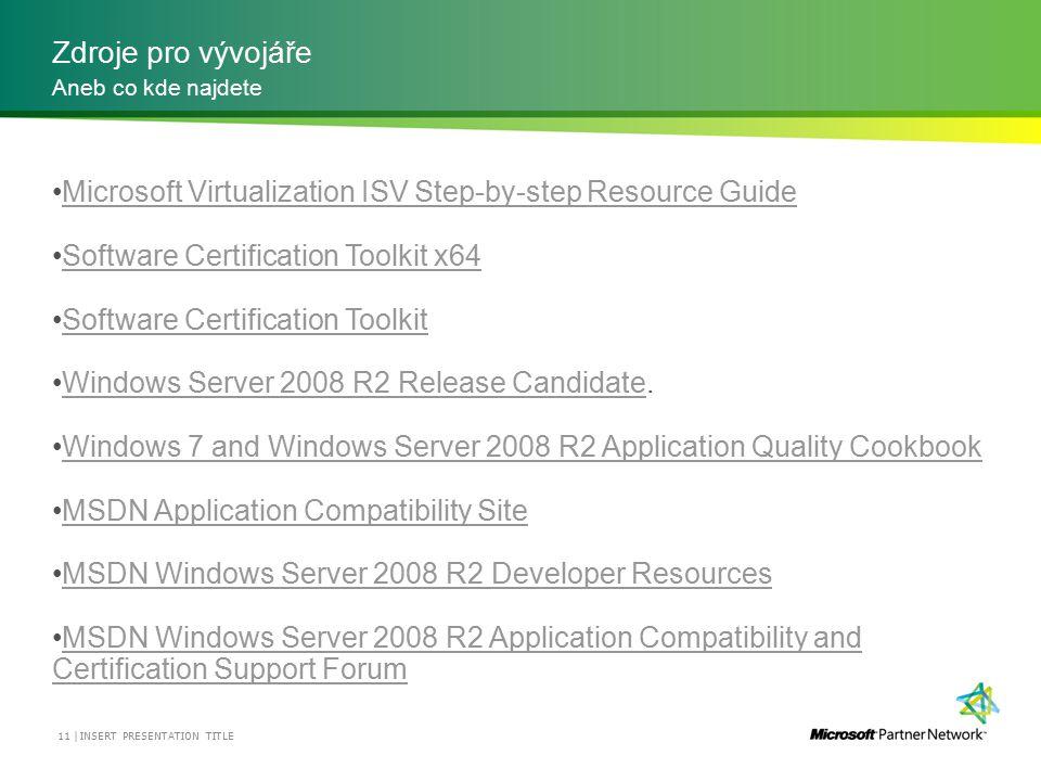 Zdroje pro vývojáře INSERT PRESENTATION TITLE 11 | Aneb co kde najdete Microsoft Virtualization ISV Step-by-step Resource Guide Software Certification