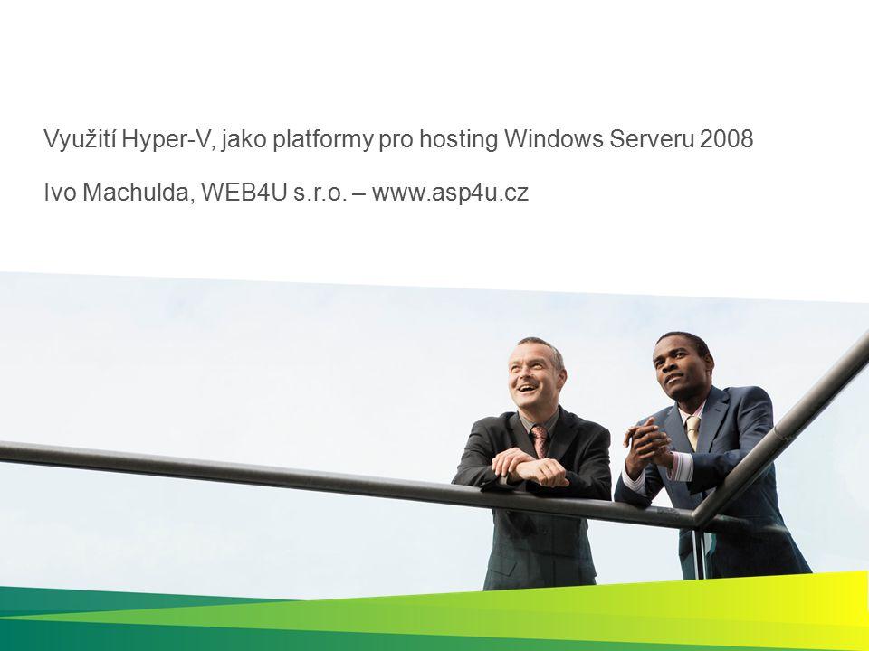 Využití Hyper-V, jako platformy pro hosting Windows Serveru 2008 Ivo Machulda, WEB4U s.r.o. – www.asp4u.cz