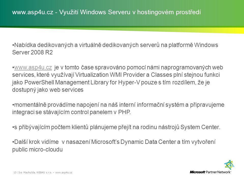 www.asp4u.cz - Využití Windows Serveru v hostingovém prostředí Nabídka dedikovaných a virtuálně dedikovaných serverů na platformě Windows Server 2008 R2 www.asp4u.cz je v tomto čase spravováno pomocí námi naprogramovaných web services, které využívají Virtualization WMI Provider a Classes plní stejnou funkci jako PowerShell Management Library for Hyper-V pouze s tím rozdílem, že je dostupný jako web serviceswww.asp4u.cz momentálně provádíme napojení na náš interní informační systém a připravujeme integraci se stávajícím control panelem v PHP.