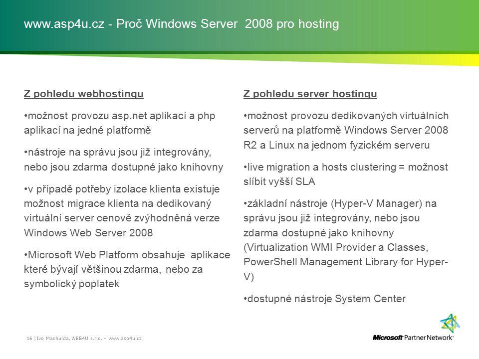 www.asp4u.cz - Proč Windows Server 2008 pro hosting Z pohledu webhostingu možnost provozu asp.net aplikací a php aplikací na jedné platformě nástroje na správu jsou již integrovány, nebo jsou zdarma dostupné jako knihovny v případě potřeby izolace klienta existuje možnost migrace klienta na dedikovaný virtuální server cenově zvýhodněná verze Windows Web Server 2008 Microsoft Web Platform obsahuje aplikace které bývají většinou zdarma, nebo za symbolický poplatek Z pohledu server hostingu možnost provozu dedikovaných virtuálních serverů na platformě Windows Server 2008 R2 a Linux na jednom fyzickém serveru live migration a hosts clustering = možnost slíbit vyšší SLA základní nástroje (Hyper-V Manager) na správu jsou již integrovány, nebo jsou zdarma dostupné jako knihovny (Virtualization WMI Provider a Classes, PowerShell Management Library for Hyper- V) dostupné nástroje System Center Ivo Machulda, WEB4U s.r.o.