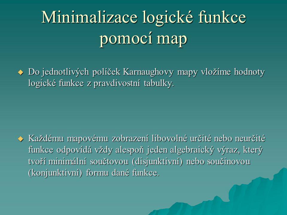 Minimalizace logické funkce pomocí map  Do jednotlivých políček Karnaughovy mapy vložíme hodnoty logické funkce z pravdivostní tabulky.  Každému map