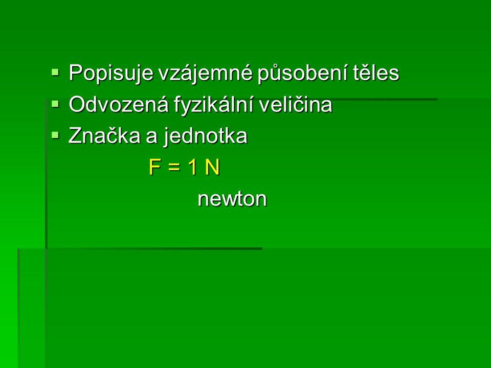  Popisuje vzájemné působení těles  Odvozená fyzikální veličina  Značka a jednotka F = 1 N newton